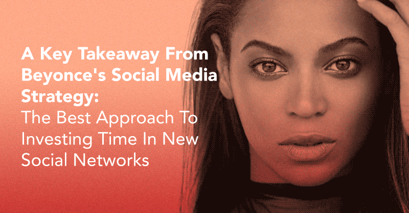 A Key Takeaway From Beyonce's Social Media Strategy: The Best Approach To Investing Time In New Social Networks via BrianHonigman.com