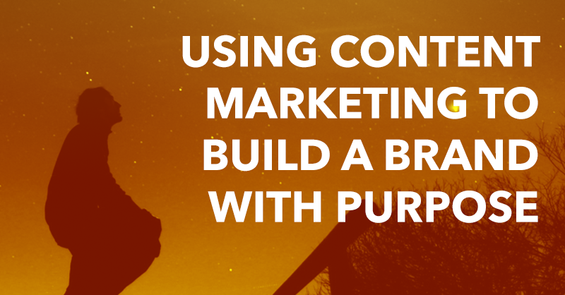 Using Content Marketing to Build a Brand with Purpose via brianhonigman.com