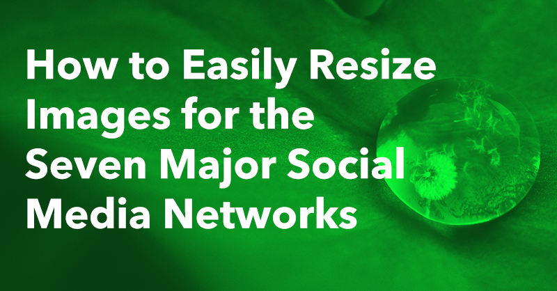 How to Easily Resize Images for the Seven Major Social Media Networks via brianhonigman.com
