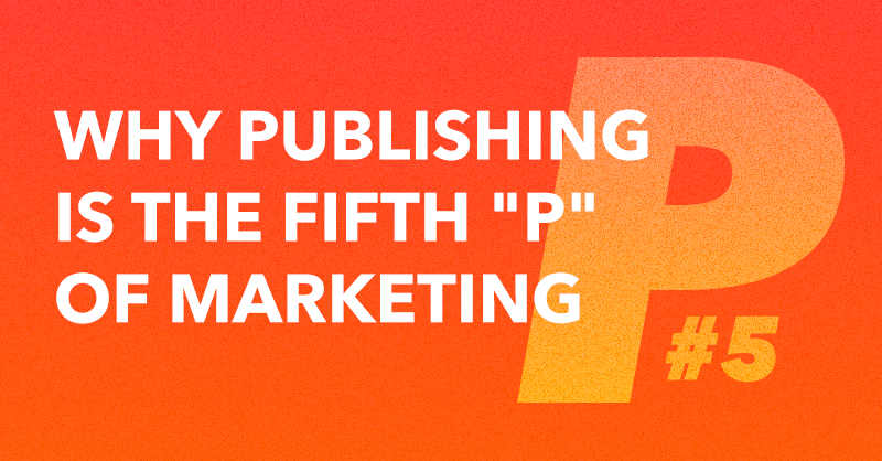 "Why Publishing is the Fifth ""P"" of Marketing via brianhonigman.com"