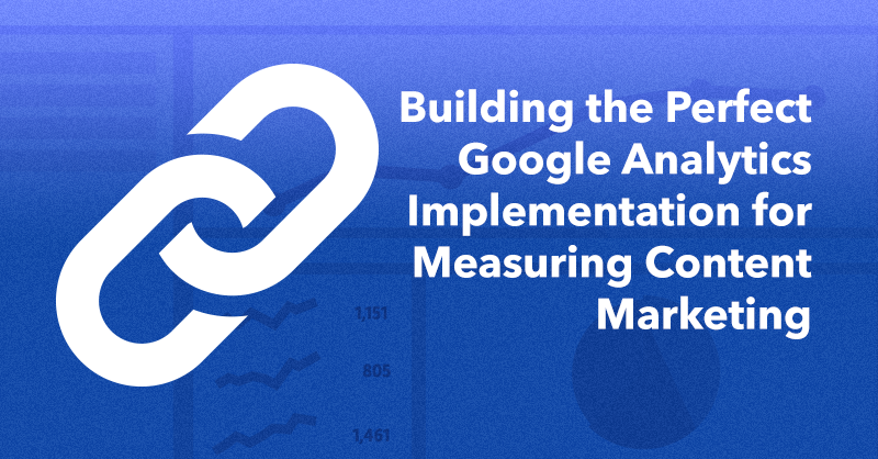 How to Build the Perfect Google Analytics Implementation for Measuring Content Marketing via brianhonigman.com