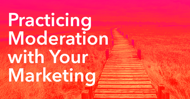 Practicing Moderation with Your Marketing via brianhonigman.com
